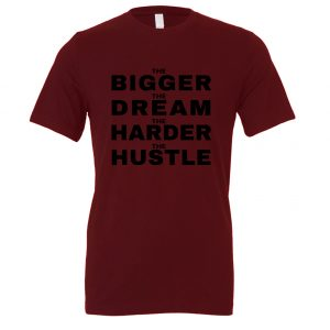 The Bigger The Dream The Harder The Hustle-Maroon - Black Motivational T-Shirt | EntreVisionU