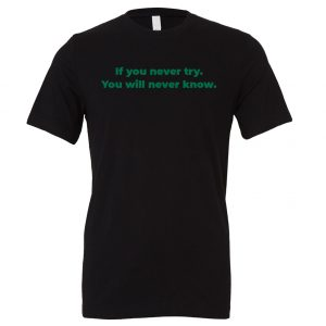 If You Never Try You Will Never Know - Black-Green Motivational T-Shirt | EntreVisionU