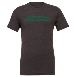 If You Never Try You Will Never Know - Dark_Gray-Green Motivational T-Shirt | EntreVisionU