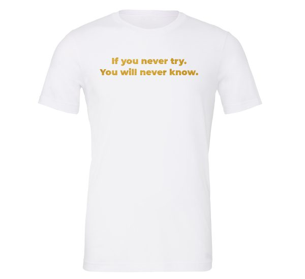 If You Never Try You Will Never Know - White-Gold Motivational T-Shirt | EntreVisionU