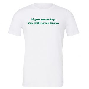 If You Never Try You Will Never Know - White-Green Motivational T-Shirt | EntreVisionU
