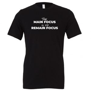 The Main Focus is to Remain Focus - Black-White Motivational T-Shirt | EntreVisionU