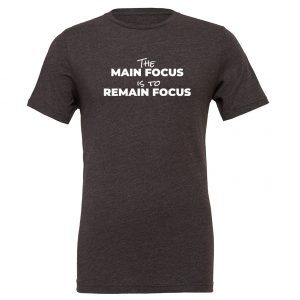 The Main Focus is to Remain Focus - Dark-Gray-White Motivational T-Shirt | EntreVisionU